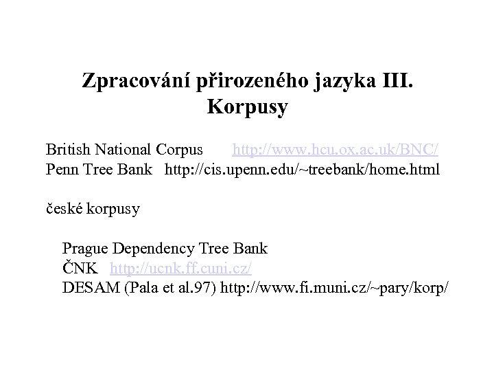 Zpracování přirozeného jazyka III. Korpusy British National Corpus http: //www. hcu. ox. ac. uk/BNC/