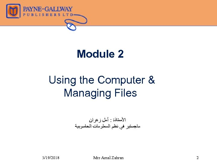Module 2 Using the Computer & Managing Files ﺍﻷﺴﺘﺎﺫﺓ : ﺃﻤﻞ ﺯﻫﺮﺍﻥ ﻣﺎﺟﺴﺘﻴﺮ ﻓﻲ