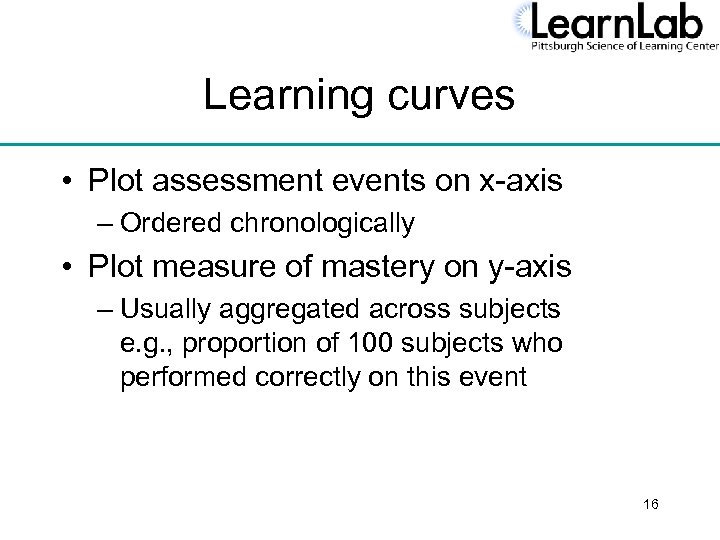 Learning curves • Plot assessment events on x-axis – Ordered chronologically • Plot measure