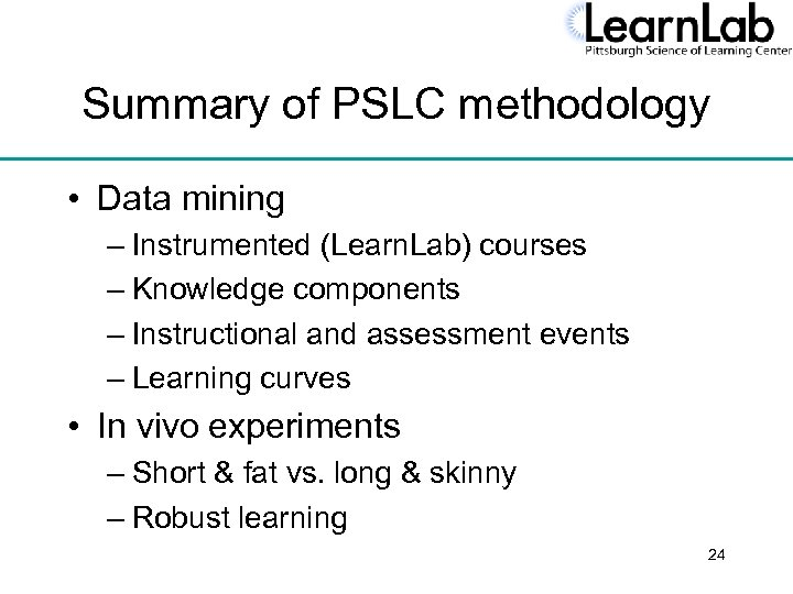 Summary of PSLC methodology • Data mining – Instrumented (Learn. Lab) courses – Knowledge