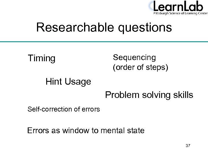 Researchable questions Timing Sequencing (order of steps) Hint Usage Problem solving skills Self-correction of