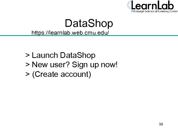Data. Shop https: //learnlab. web. cmu. edu/ > Launch Data. Shop > New user?