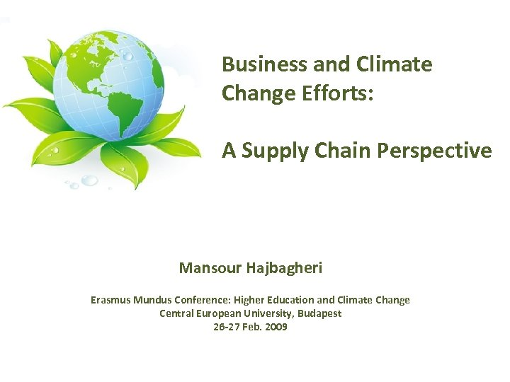 Business and Climate Change Efforts: A Supply Chain Perspective Mansour Hajbagheri Erasmus Mundus Conference: