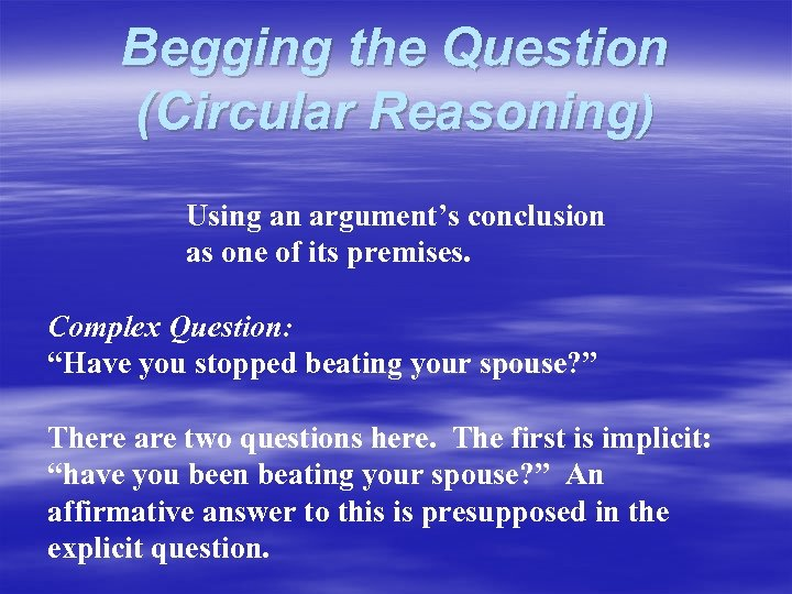 Begging the Question (Circular Reasoning) Using an argument's conclusion as one of its premises.