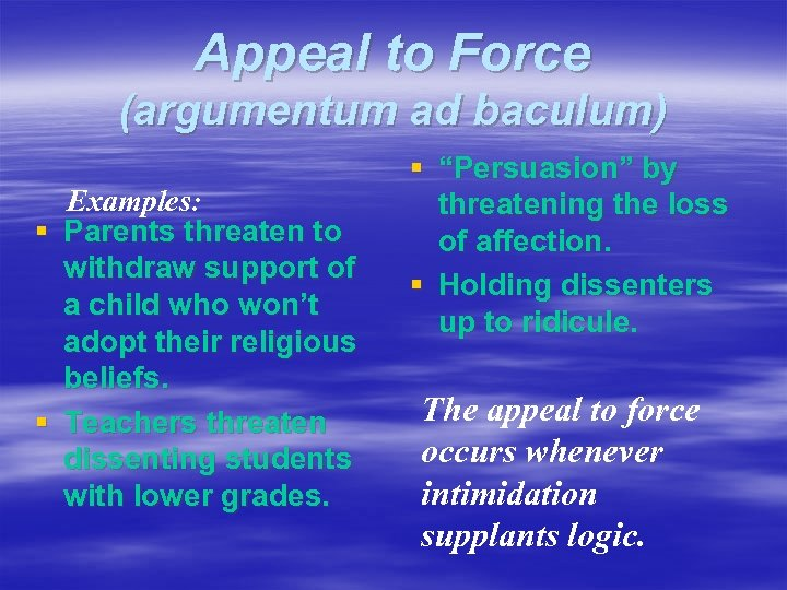 Appeal to Force (argumentum ad baculum) Examples: § Parents threaten to withdraw support of