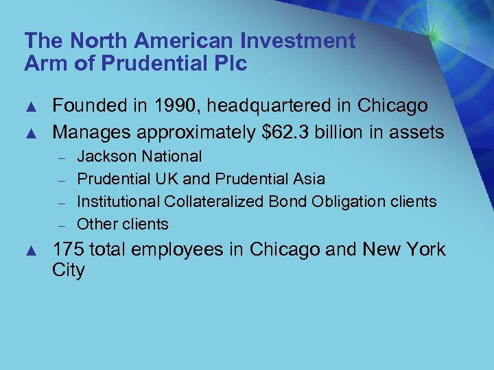 The North American Investment Arm of Prudential Plc ▲ ▲ Founded in 1990, headquartered