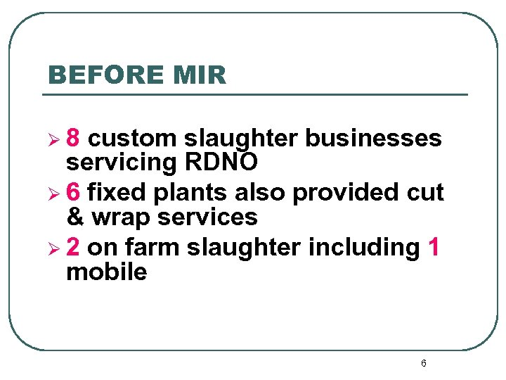BEFORE MIR Ø 8 custom slaughter businesses servicing RDNO Ø 6 fixed plants also