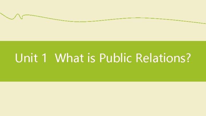 Unit 1 What is Public Relations?