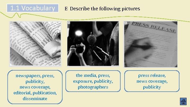 1. 1 Vocabulary newspapers, press, publicity, news coverage, editorial, publication, disseminate E Describe the