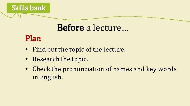 Skills bank Before a lecture… Plan • Find out the topic of the lecture.