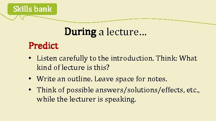 Skills bank During a lecture… Predict • Listen carefully to the introduction. Think: What