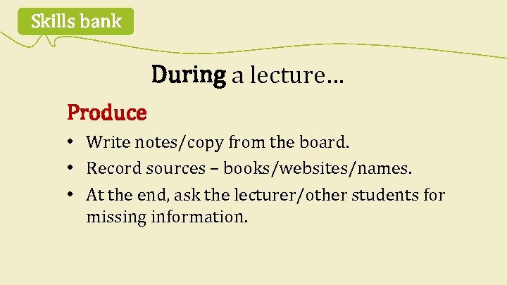 Skills bank During a lecture… Produce • Write notes/copy from the board. • Record