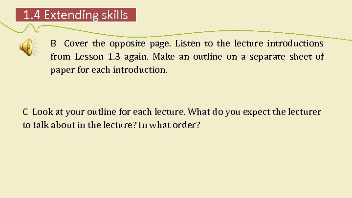 1. 4 Extending skills B Cover the opposite page. Listen to the lecture introductions
