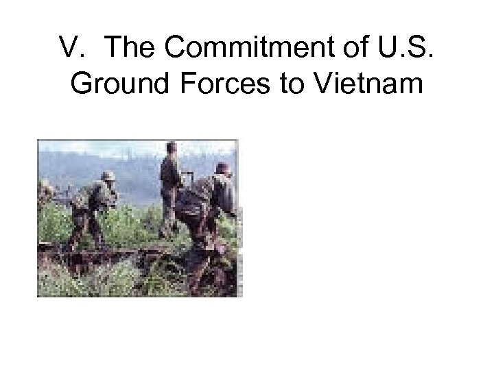 V. The Commitment of U. S. Ground Forces to Vietnam
