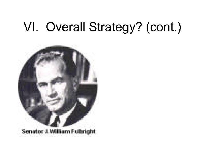 VI. Overall Strategy? (cont. )
