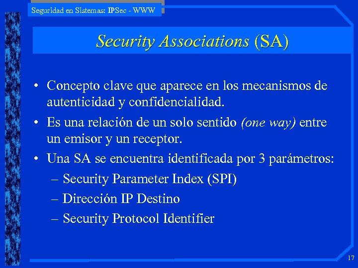 Seguridad en Sistemas: IPSec - WWW Security Associations (SA) • Concepto clave que aparece