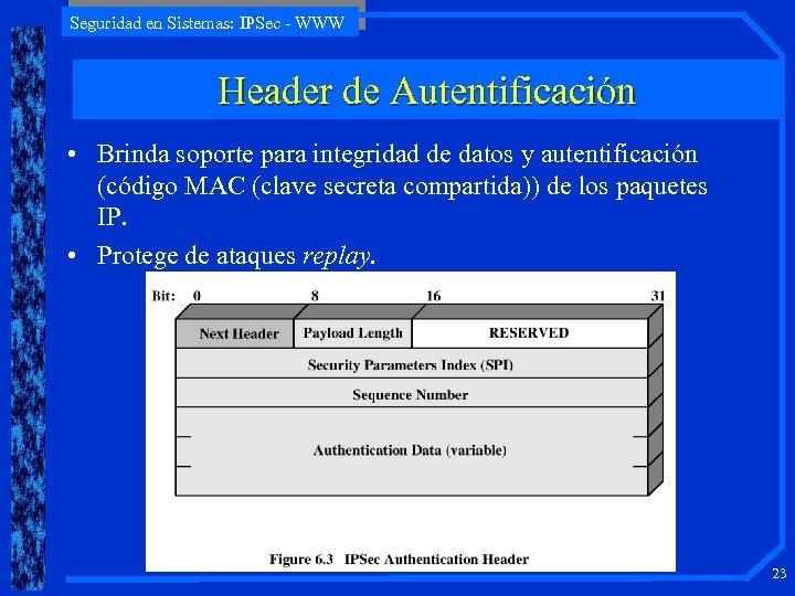 Seguridad en Sistemas: IPSec - WWW Header de Autentificación • Brinda soporte para integridad
