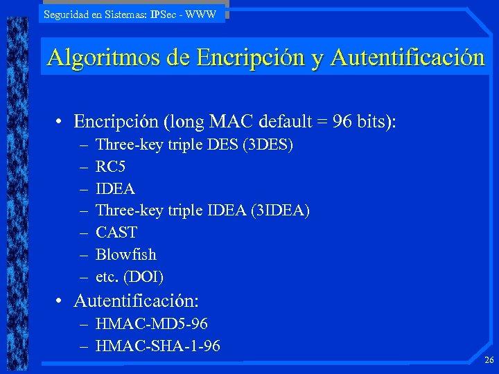 Seguridad en Sistemas: IPSec - WWW Algoritmos de Encripción y Autentificación • Encripción (long