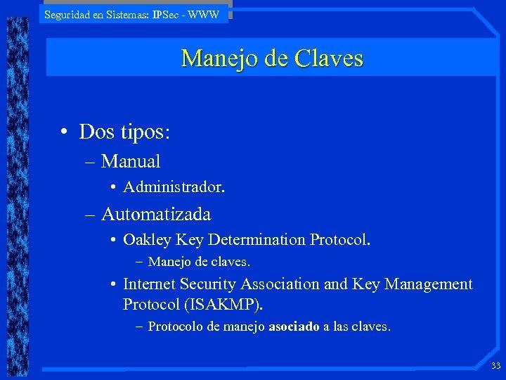 Seguridad en Sistemas: IPSec - WWW Manejo de Claves • Dos tipos: – Manual