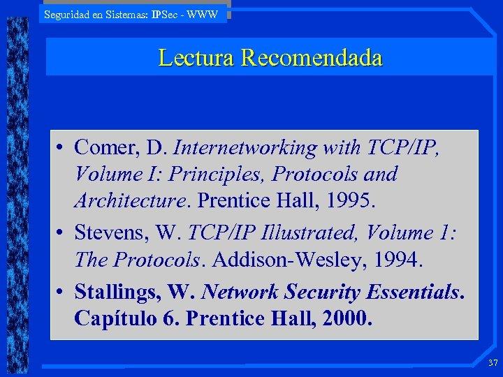 Seguridad en Sistemas: IPSec - WWW Lectura Recomendada • Comer, D. Internetworking with TCP/IP,