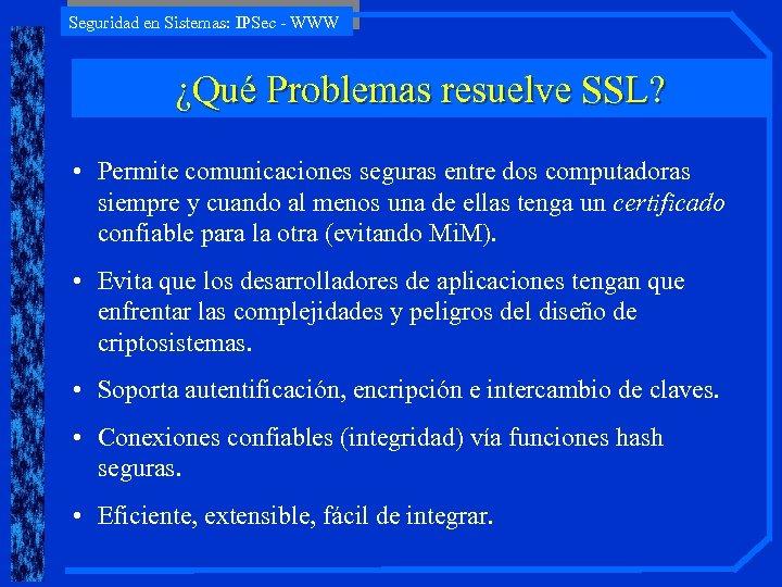 Seguridad en Sistemas: IPSec - WWW ¿Qué Problemas resuelve SSL? • Permite comunicaciones seguras