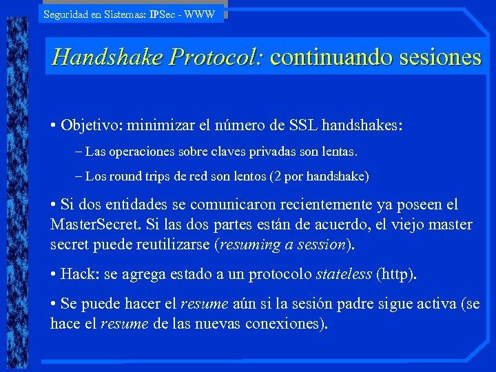 Seguridad en Sistemas: IPSec - WWW Handshake Protocol: continuando sesiones • Objetivo: minimizar el