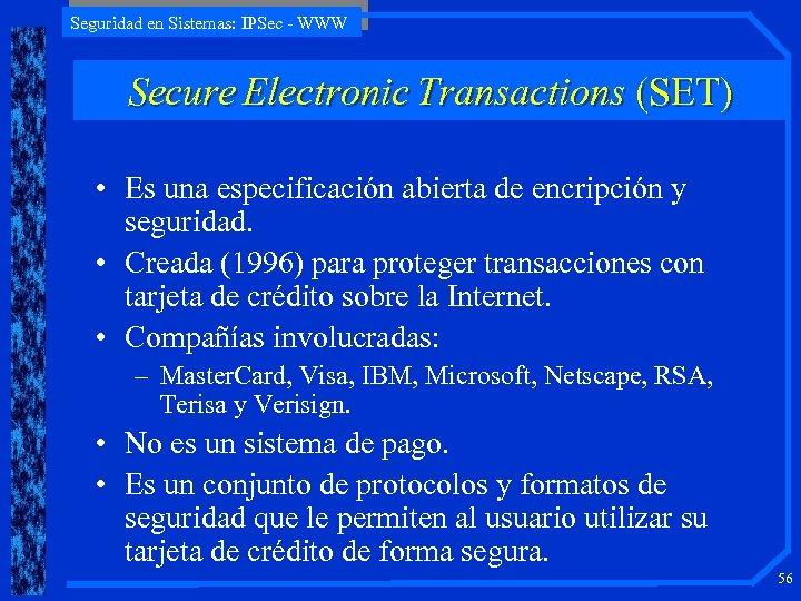 Seguridad en Sistemas: IPSec - WWW Secure Electronic Transactions (SET) • Es una especificación