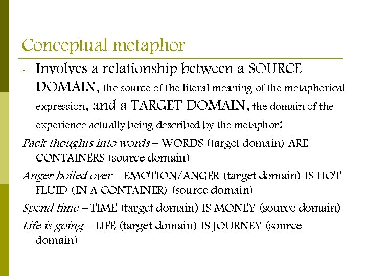 Conceptual metaphor - Involves a relationship between a SOURCE DOMAIN, the source of the
