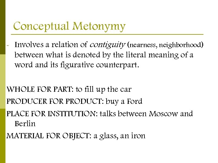 Conceptual Metonymy - Involves a relation of contiguity (nearness, neighborhood) between what is denoted