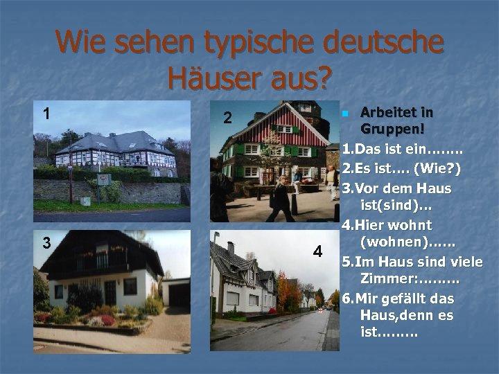 Wie sehen typische deutsche Häuser aus? 1 3 2 Arbeitet in Gruppen! 1. Das