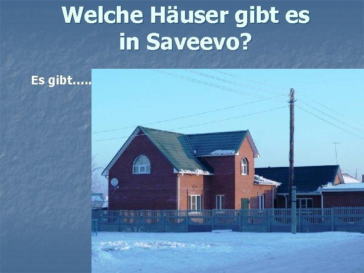 Welche Häuser gibt es in Saveevo? Es gibt…. .