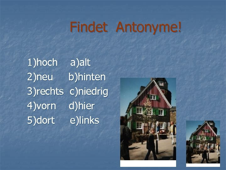 Findet Antonyme! 1)hoch 2)neu 3)rechts 4)vorn 5)dort a)alt b)hinten c)niedrig d)hier e)links