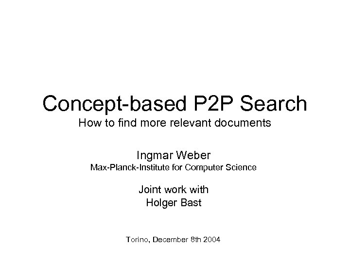 Concept-based P 2 P Search How to find more relevant documents Ingmar Weber Max-Planck-Institute