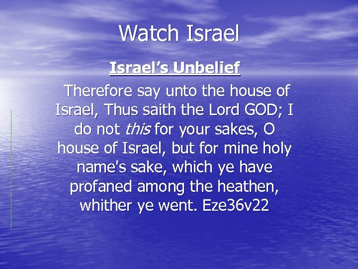 Watch Israel's Unbelief Therefore say unto the house of Israel, Thus saith the Lord