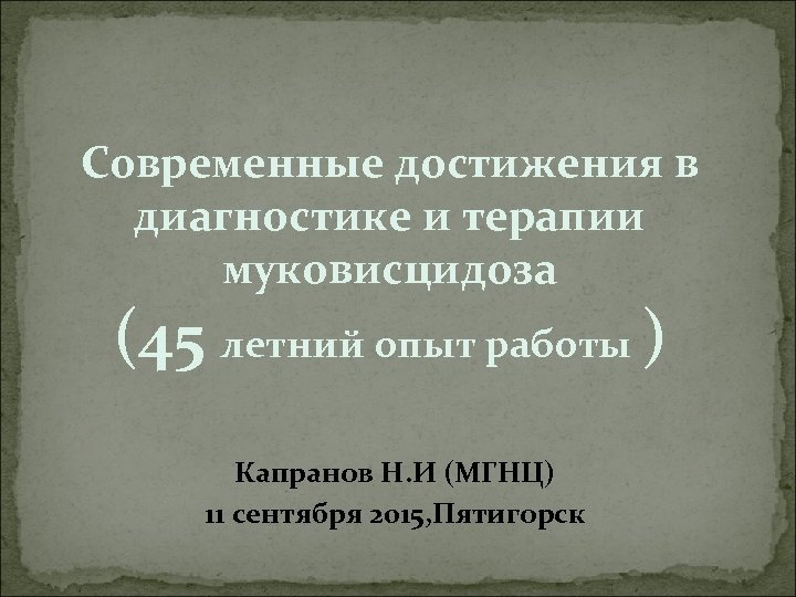 Cовременные достижения в диагностике и терапии муковисцидоза (45 летний опыт работы ) Капранов Н.