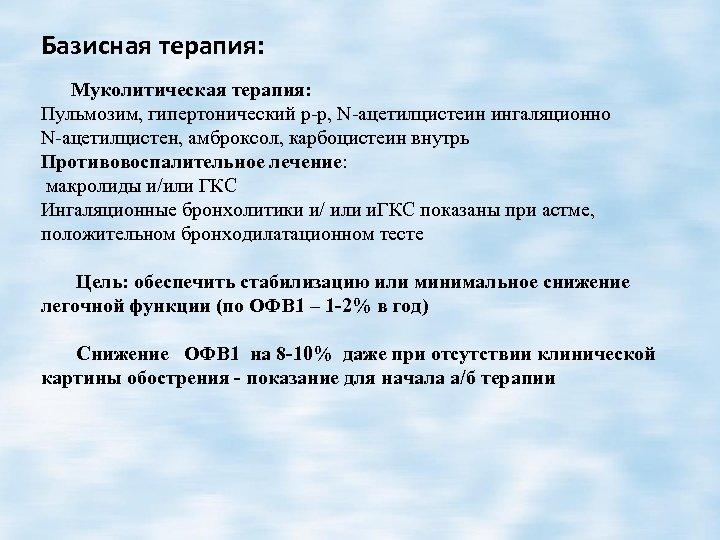 Базисная терапия: Муколитическая терапия: Пульмозим, гипертонический р-р, N-ацетилцистеин ингаляционно N-ацетилцистен, амброксол, карбоцистеин внутрь Противовоспалительное