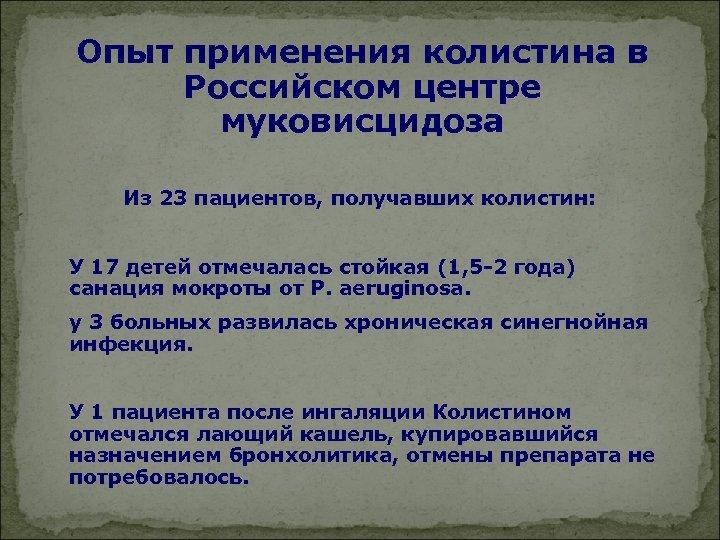 Опыт применения колистина в Российском центре муковисцидоза Из 23 пациентов, получавших колистин: У 17