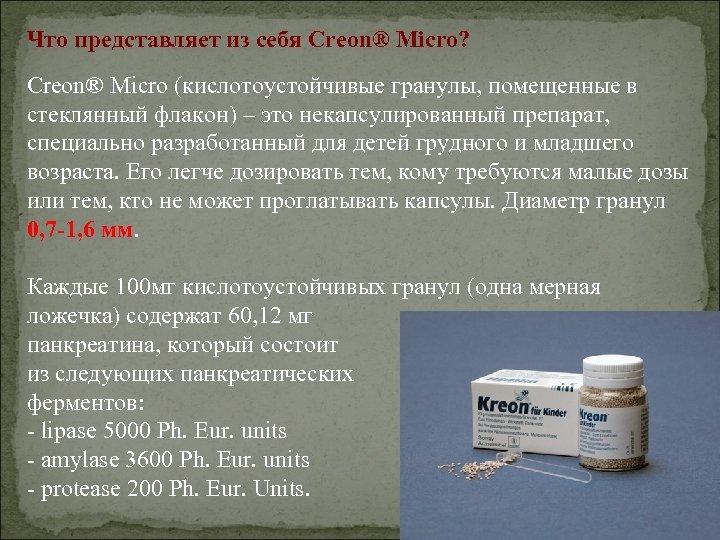 Что представляет из себя Creon® Micro? Creon® Micro (кислотоустойчивые гранулы, помещенные в стеклянный флакон)