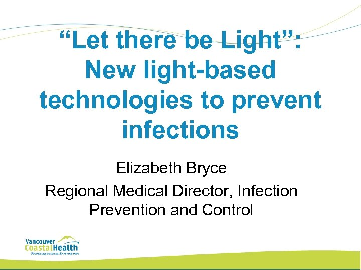 """""""Let there be Light"""": New light-based technologies to prevent infections Elizabeth Bryce Regional Medical"""