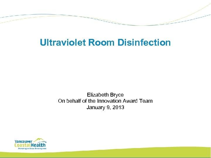 Ultraviolet Room Disinfection Elizabeth Bryce On behalf of the Innovation Award Team January 9,