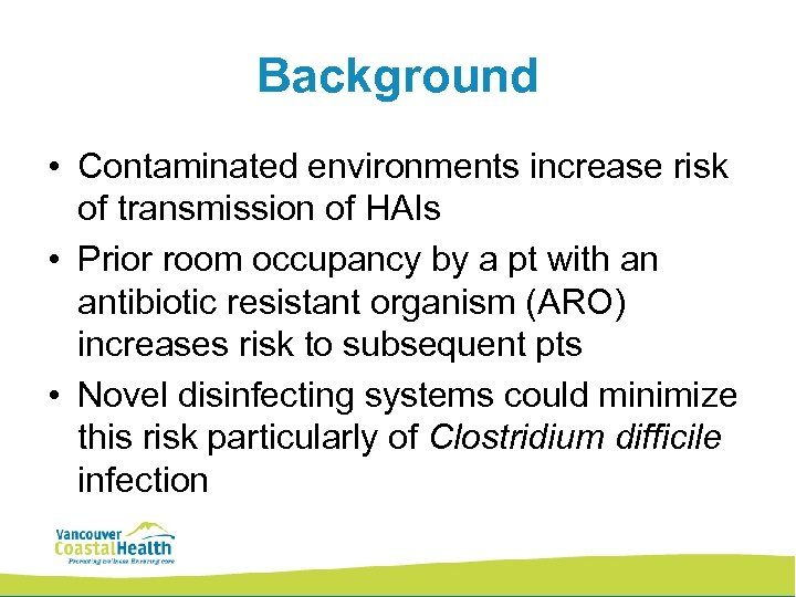 Background • Contaminated environments increase risk of transmission of HAIs • Prior room occupancy