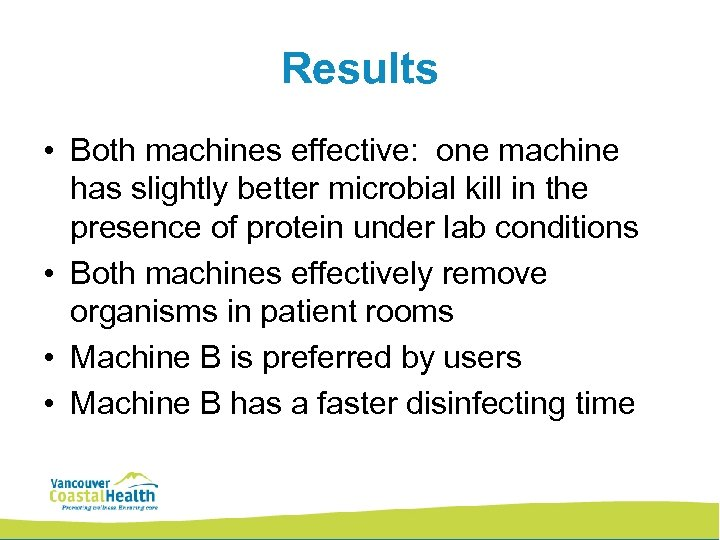Results • Both machines effective: one machine has slightly better microbial kill in the
