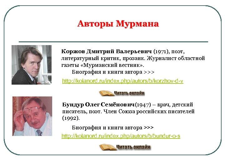 Коржов Дмитрий Валерьевич (1971), поэт, литературный критик, прозаик. Журналист областной газеты «Мурманский вестник» .
