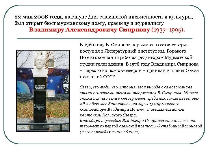 23 мая 2008 года, накануне Дня славянской письменности и культуры, был открыт бюст мурманскому