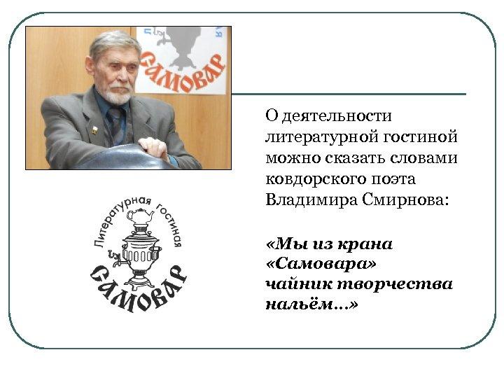 О деятельности литературной гостиной можно сказать словами ковдорского поэта Владимира Смирнова: «Мы из крана