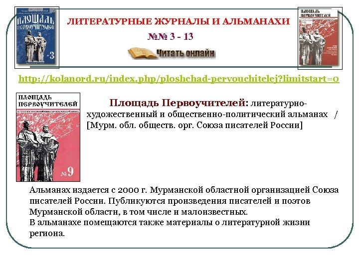 ЛИТЕРАТУРНЫЕ ЖУРНАЛЫ И АЛЬМАНАХИ №№ 3 - 13 http: //kolanord. ru/index. php/ploshchad-pervouchitelej? limitstart=0 Площадь