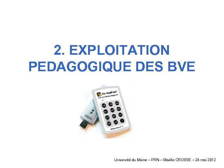 2. EXPLOITATION PEDAGOGIQUE DES BVE Université du Maine – PRN – Maëlle CROSSE –