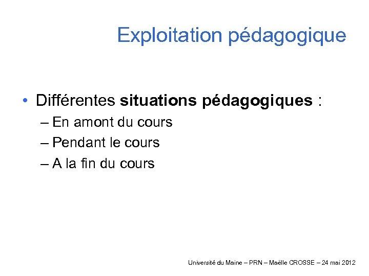 Exploitation pédagogique • Différentes situations pédagogiques : – En amont du cours – Pendant