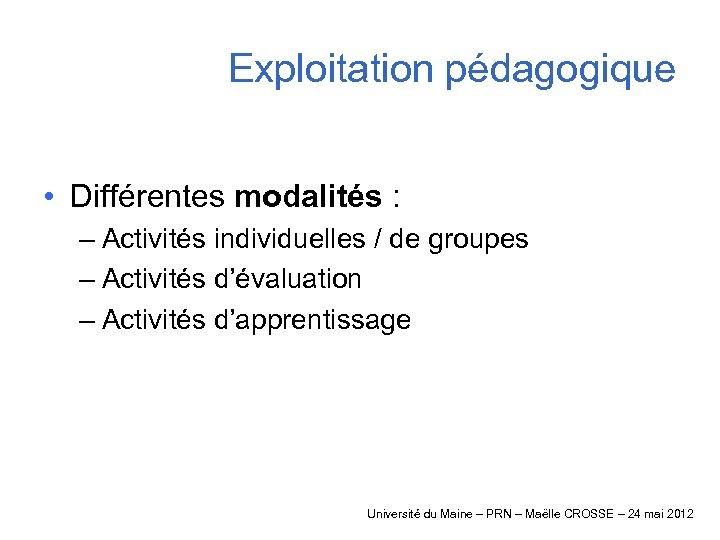 Exploitation pédagogique • Différentes modalités : – Activités individuelles / de groupes – Activités