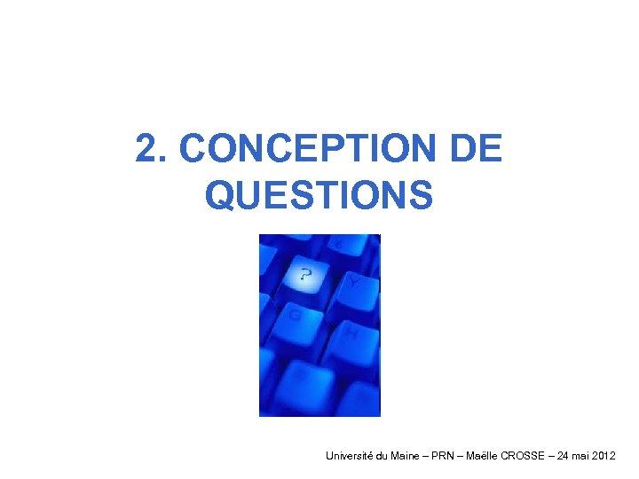 2. CONCEPTION DE QUESTIONS Université du Maine – PRN – Maëlle CROSSE – 24
